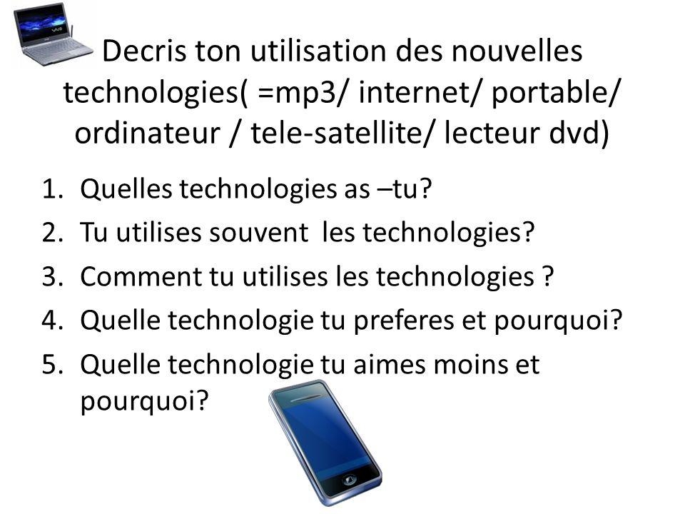 Decris ton utilisation des nouvelles technologies( =mp3/ internet/ portable/ ordinateur / tele-satellite/ lecteur dvd) 1.Quelles technologies as –tu.