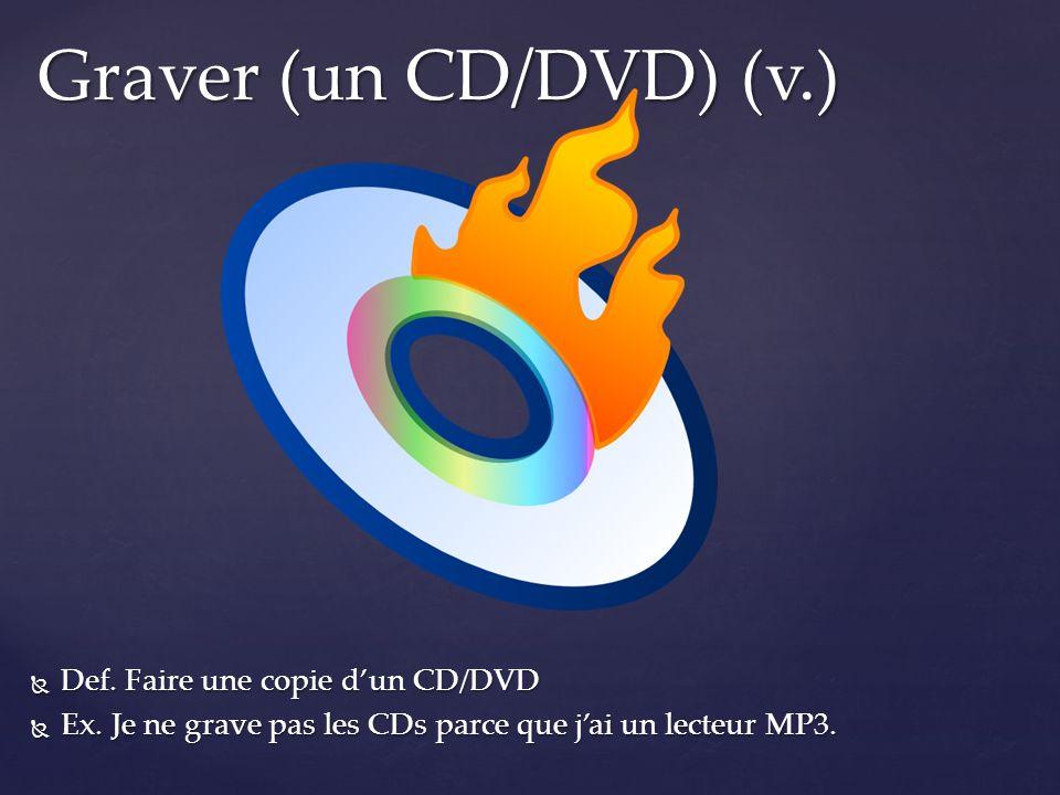 Def. Faire une copie dun CD/DVD Def. Faire une copie dun CD/DVD Ex. Je ne grave pas les CDs parce que jai un lecteur MP3. Ex. Je ne grave pas les CDs
