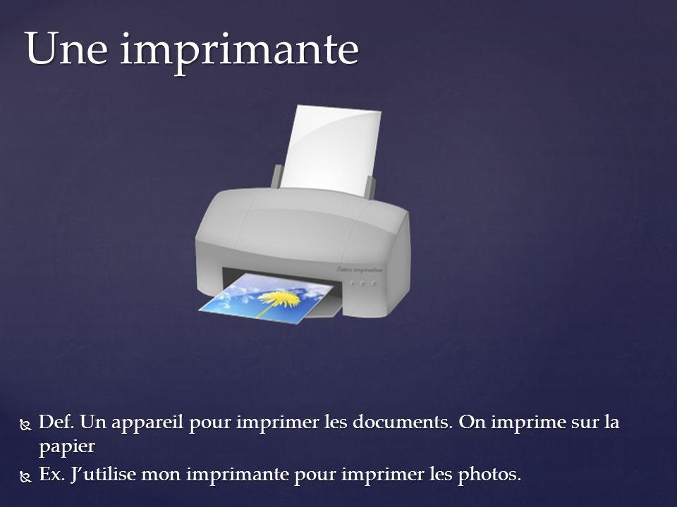 Def. Un appareil pour imprimer les documents. On imprime sur la papier Def. Un appareil pour imprimer les documents. On imprime sur la papier Ex. Juti