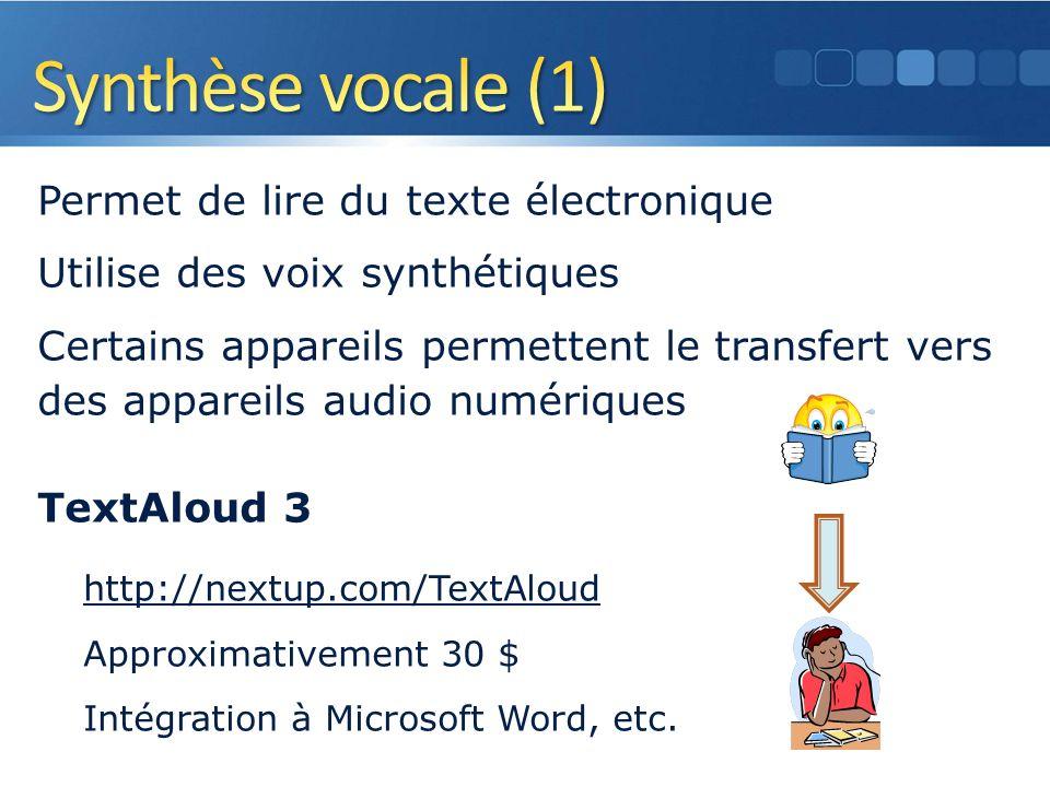 Permet de lire du texte électronique Utilise des voix synthétiques Certains appareils permettent le transfert vers des appareils audio numériques TextAloud 3 http://nextup.com/TextAloud Approximativement 30 $ Intégration à Microsoft Word, etc.