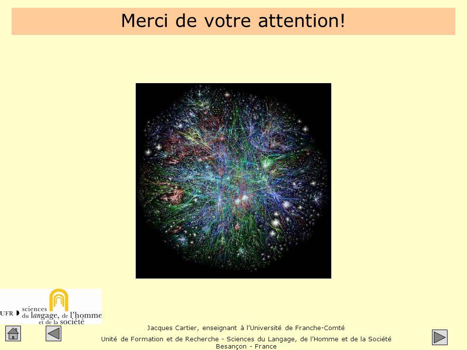 Jacques Cartier, enseignant à lUniversité de Franche-Comté Unité de Formation et de Recherche - Sciences du Langage, de lHomme et de la Société Besançon - France Merci de votre attention!