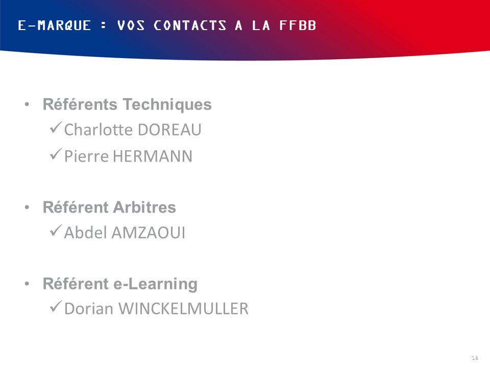 E-MARQUE : VOS CONTACTS A LA FFBB Référents Techniques Charlotte DOREAU Pierre HERMANN Référent Arbitres Abdel AMZAOUI Référent e-Learning Dorian WINC