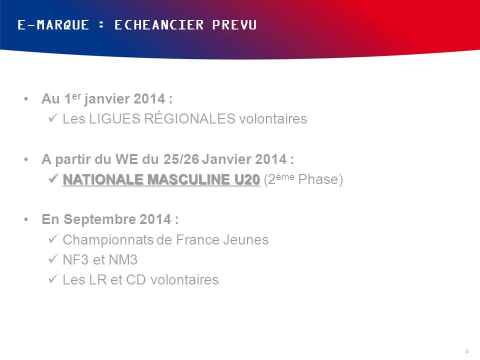 E-MARQUE : ECHEANCIER PREVU Au 1 er janvier 2014 : Les LIGUES RÉGIONALES volontaires A partir du WE du 25/26 Janvier 2014 : NATIONALE MASCULINE U20 NATIONALE MASCULINE U20 (2 ème Phase) En Septembre 2014 : Championnats de France Jeunes NF3 et NM3 Les LR et CD volontaires 3