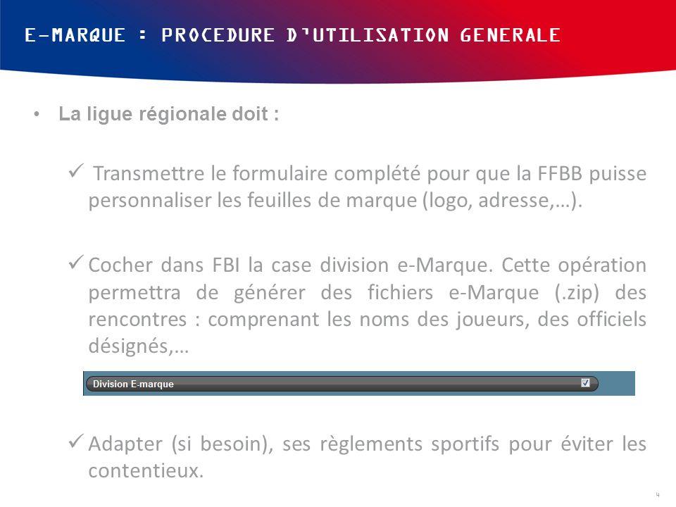 E-MARQUE : PROCEDURE DUTILISATION GENERALE La ligue régionale doit : Transmettre le formulaire complété pour que la FFBB puisse personnaliser les feuilles de marque (logo, adresse,…).