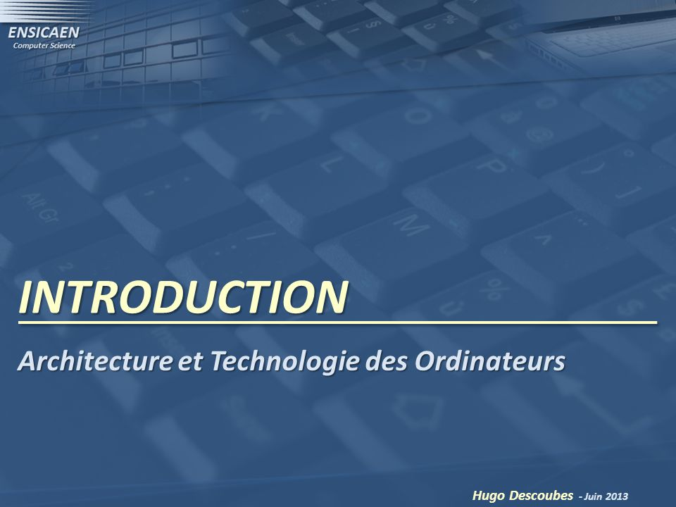 INTRODUCTION Hugo Descoubes - Juin 2013 Architecture et Technologie des Ordinateurs