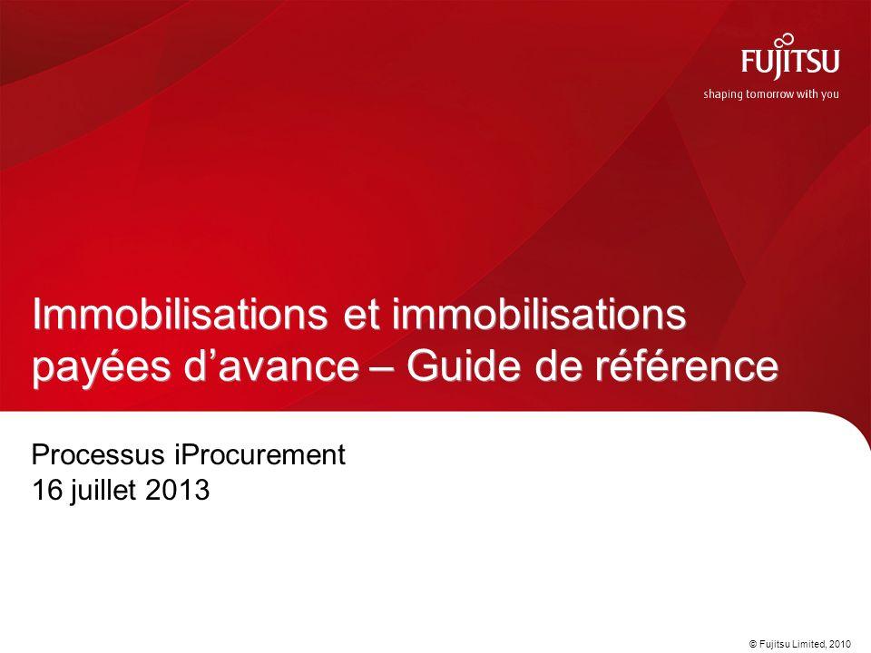 © Fujitsu Limited, 2010 Processus iProcurement 16 juillet 2013 Immobilisations et immobilisations payées davance – Guide de référence