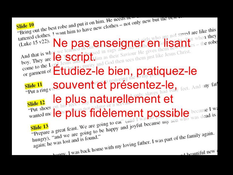 Ne pas enseigner en lisant le script. Étudiez-le bien, pratiquez-le souvent et présentez-le, le plus naturellement et le plus fidèlement possible