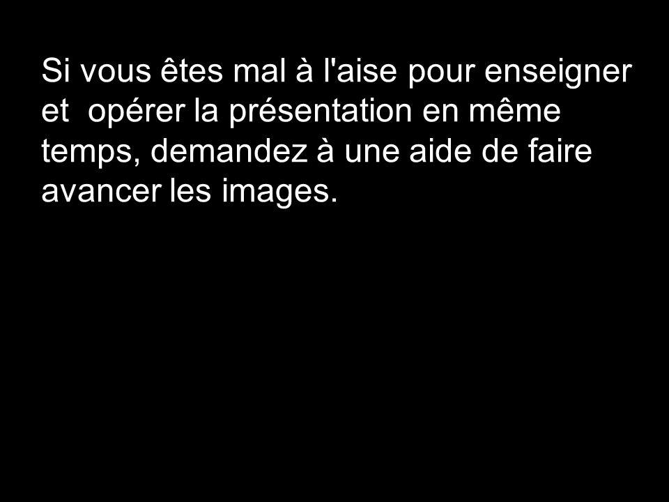 Si vous êtes mal à l'aise pour enseigner et opérer la présentation en même temps, demandez à une aide de faire avancer les images.