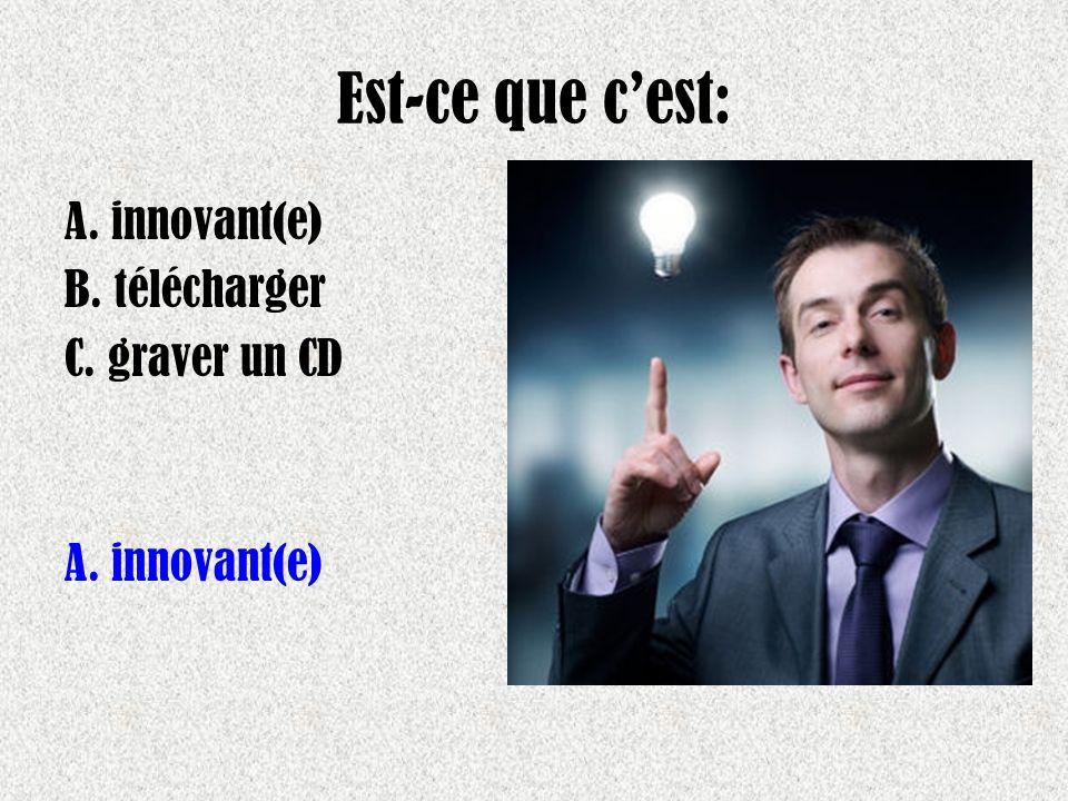 Est-ce que cest: A. innovant(e) B. télécharger C. graver un CD A. innovant(e)