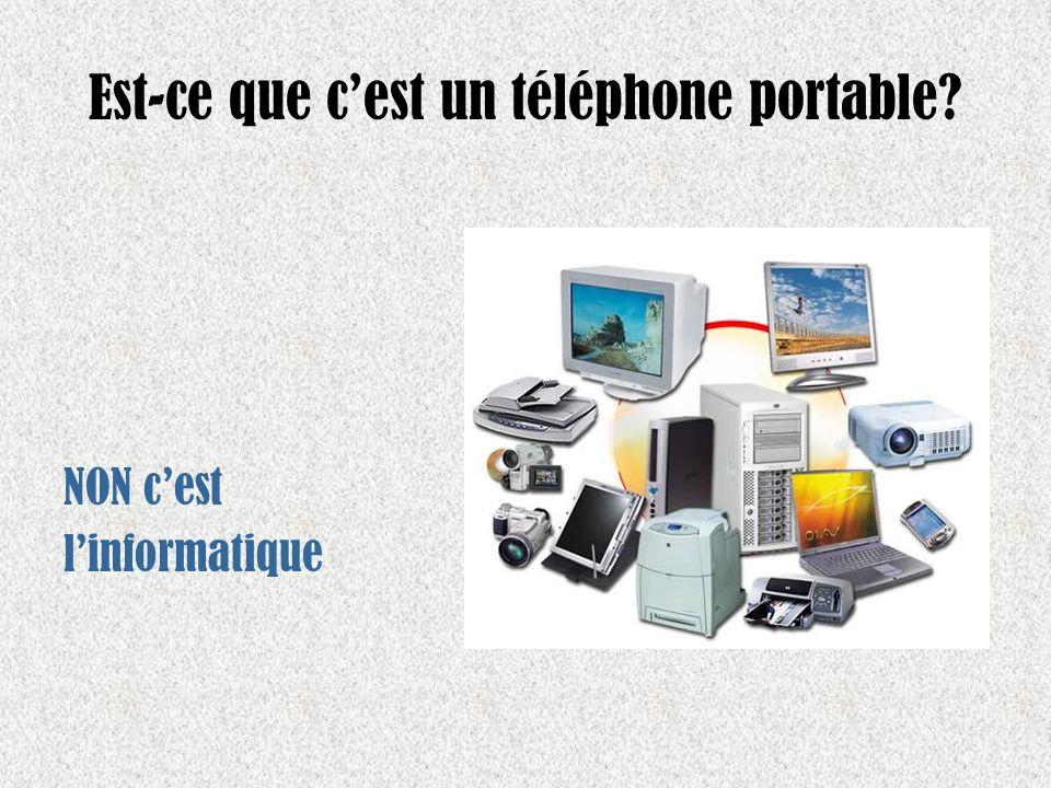 Est-ce que cest un téléphone portable? NON cest linformatique