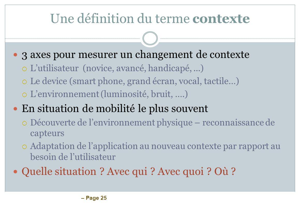 – Page 25 Une définition du terme contexte 3 axes pour mesurer un changement de contexte Lutilisateur (novice, avancé, handicapé,...) Le device (smart