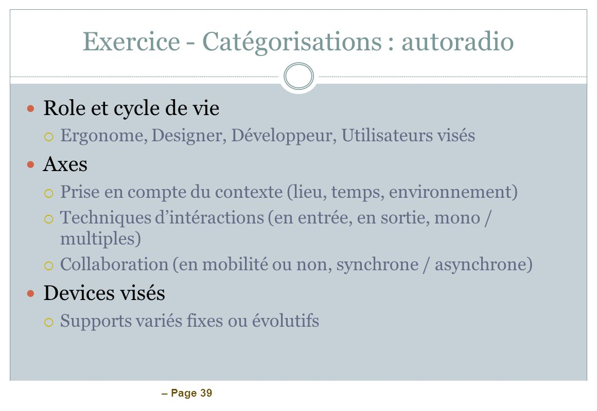 – Page 39 Exercice - Catégorisations : autoradio Role et cycle de vie Ergonome, Designer, Développeur, Utilisateurs visés Axes Prise en compte du cont