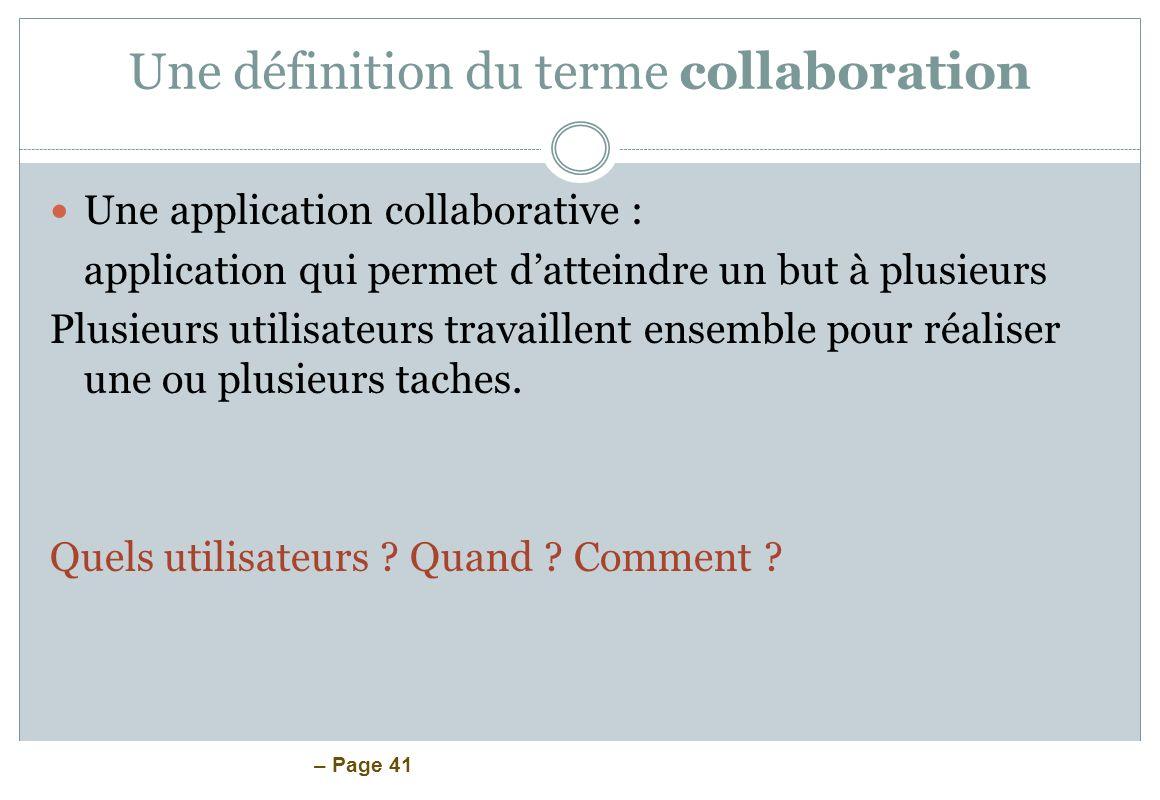 – Page 41 Une définition du terme collaboration Une application collaborative : application qui permet datteindre un but à plusieurs Plusieurs utilisa