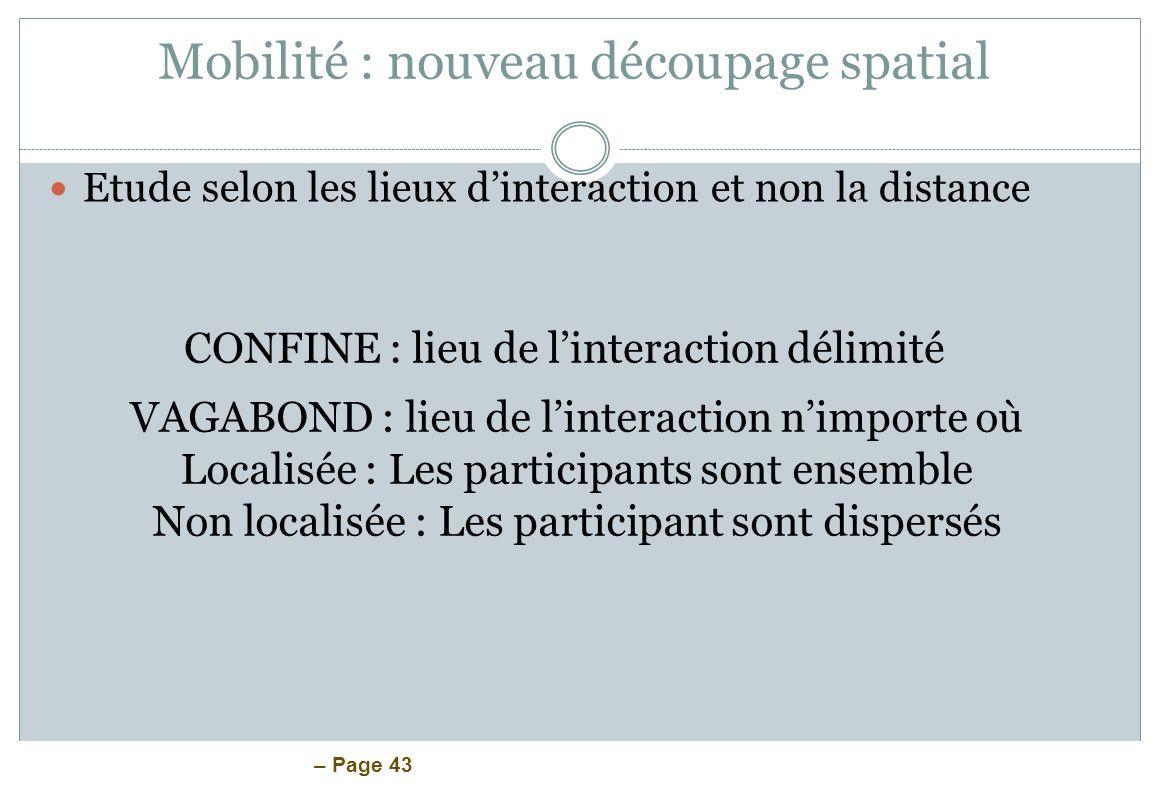 – Page 43 Mobilité : nouveau découpage spatial Etude selon les lieux dinteraction et non la distance CONFINE : lieu de linteraction délimité VAGABOND