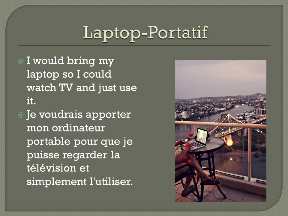 I would bring my laptop so I could watch TV and just use it. Je voudrais apporter mon ordinateur portable pour que je puisse regarder la télévision et