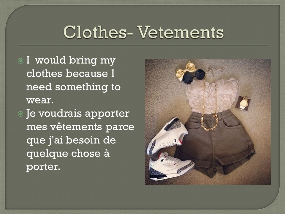 I would bring my clothes because I need something to wear. Je voudrais apporter mes vêtements parce que j'ai besoin de quelque chose à porter.