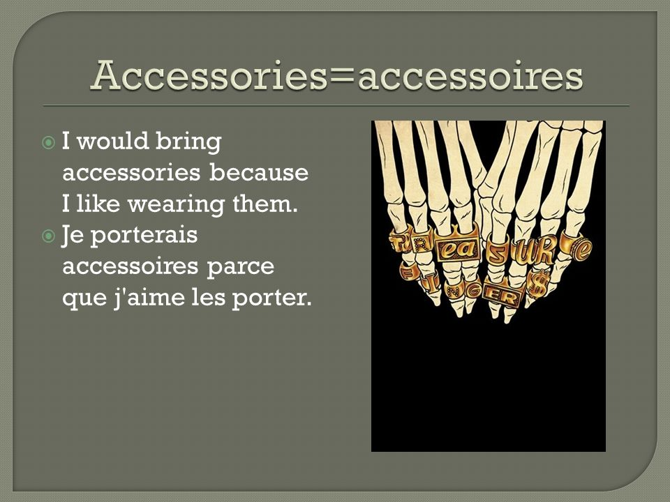 I would bring accessories because I like wearing them. Je porterais accessoires parce que j'aime les porter.