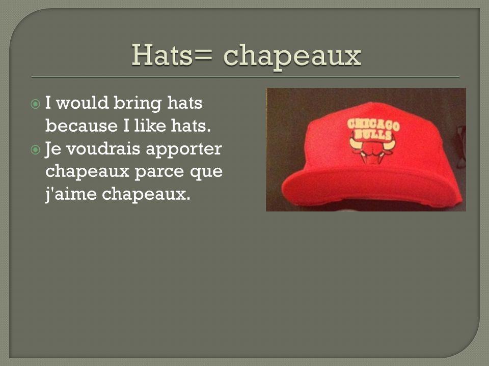 I would bring hats because I like hats. Je voudrais apporter chapeaux parce que j aime chapeaux.