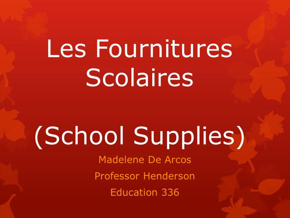 Les Fournitures Scolaires (School Supplies) Madelene De Arcos Professor Henderson Education 336