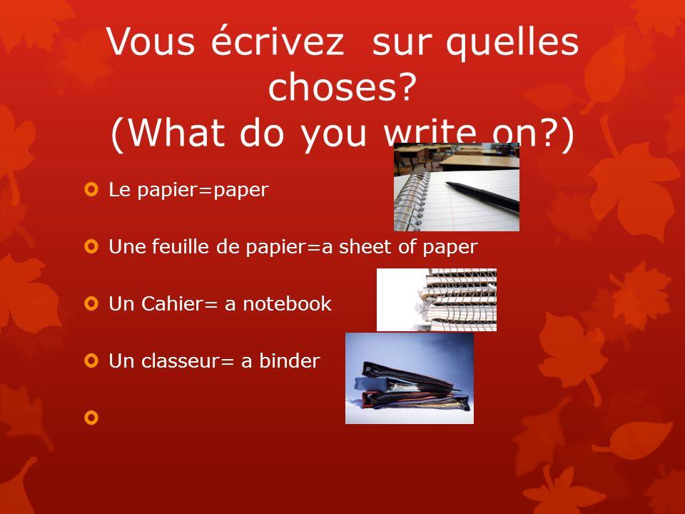 Vous écrivez sur quelles choses? (What do you write on?) Le papier=paper Une feuille de papier=a sheet of paper Un Cahier= a notebook Un classeur= a b