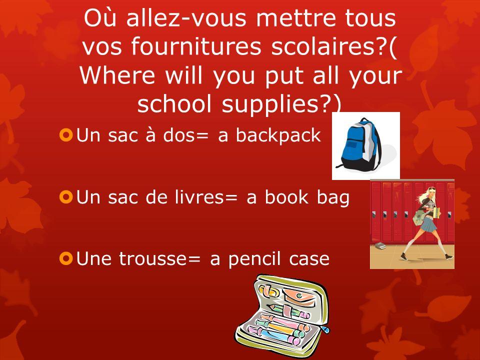Où allez-vous mettre tous vos fournitures scolaires?( Where will you put all your school supplies?) Un sac à dos= a backpack Un sac de livres= a book