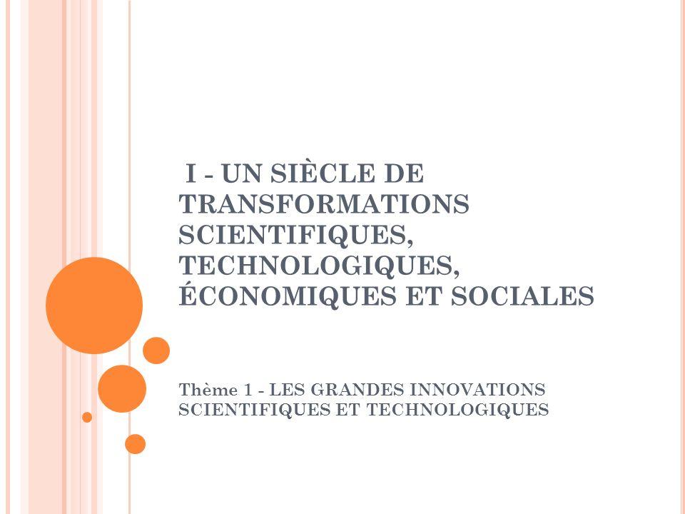 I - UN SIÈCLE DE TRANSFORMATIONS SCIENTIFIQUES, TECHNOLOGIQUES, ÉCONOMIQUES ET SOCIALES Thème 1 - LES GRANDES INNOVATIONS SCIENTIFIQUES ET TECHNOLOGIQ