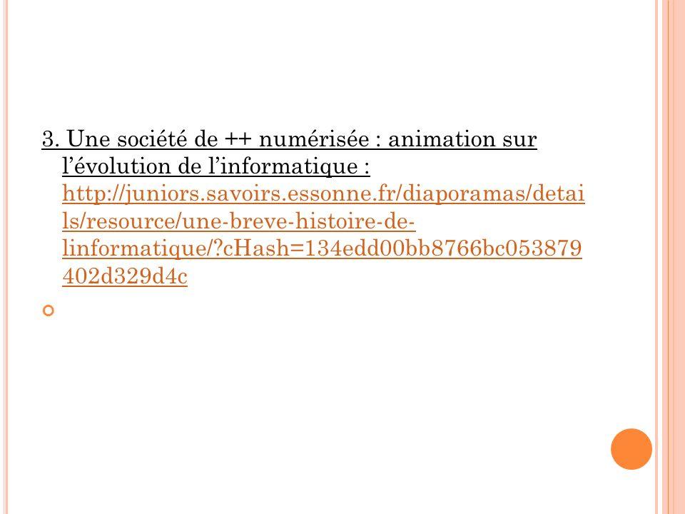 3. Une société de ++ numérisée : animation sur lévolution de linformatique : http://juniors.savoirs.essonne.fr/diaporamas/detai ls/resource/une-breve-