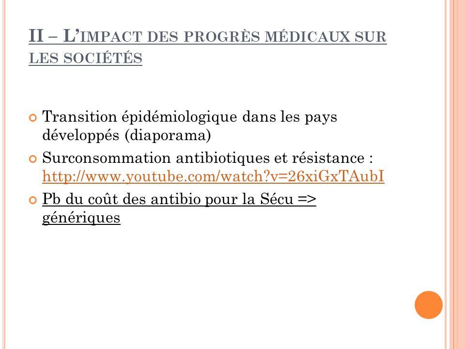 II – L IMPACT DES PROGRÈS MÉDICAUX SUR LES SOCIÉTÉS Transition épidémiologique dans les pays développés (diaporama) Surconsommation antibiotiques et r
