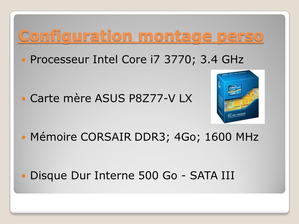 Configuration montage perso Processeur Intel Core i7 3770; 3.4 GHz Carte mère ASUS P8Z77-V LX Mémoire CORSAIR DDR3; 4Go; 1600 MHz Disque Dur Interne 500 Go - SATA III