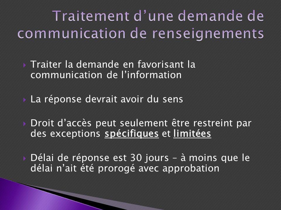 Traiter la demande en favorisant la communication de linformation La réponse devrait avoir du sens Droit daccès peut seulement être restreint par des exceptions spécifiques et limitées Délai de réponse est 30 jours – à moins que le délai nait été prorogé avec approbation