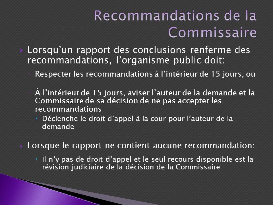 Lorsquun rapport des conclusions renferme des recommandations, lorganisme public doit: Respecter les recommandations à lintérieur de 15 jours, ou À lintérieur de 15 jours, aviser lauteur de la demande et la Commissaire de sa décision de ne pas accepter les recommandations Déclenche le droit dappel à la cour pour lauteur de la demande Lorsque le rapport ne contient aucune recommandation: Il ny pas de droit dappel et le seul recours disponible est la révision judiciaire de la décision de la Commissaire