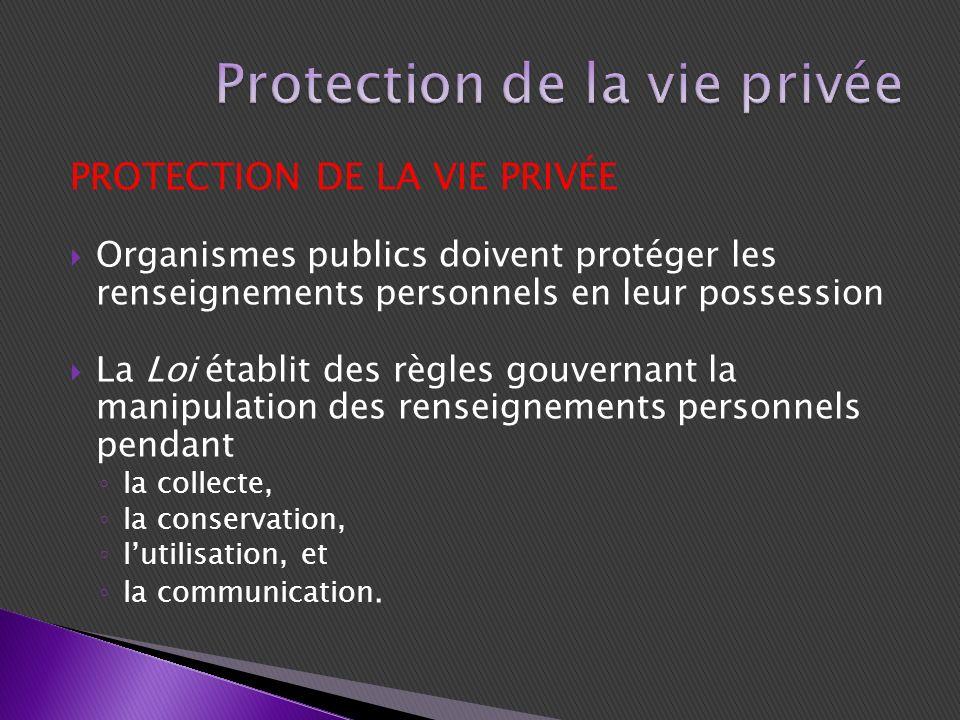 PROTECTION DE LA VIE PRIVÉE Organismes publics doivent protéger les renseignements personnels en leur possession La Loi établit des règles gouvernant la manipulation des renseignements personnels pendant la collecte, la conservation, lutilisation, et la communication.