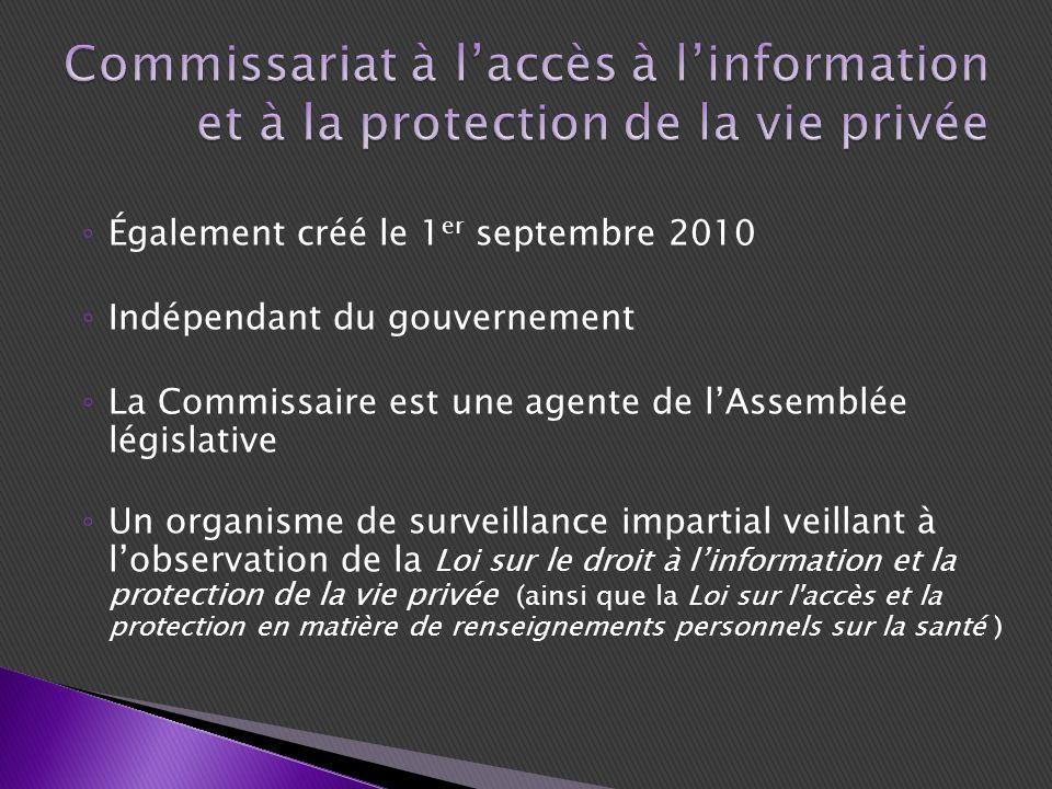 Également créé le 1 er septembre 2010 Indépendant du gouvernement La Commissaire est une agente de lAssemblée législative Un organisme de surveillance impartial veillant à lobservation de la Loi sur le droit à linformation et la protection de la vie privée (ainsi que la Loi sur l accès et la protection en matière de renseignements personnels sur la santé )