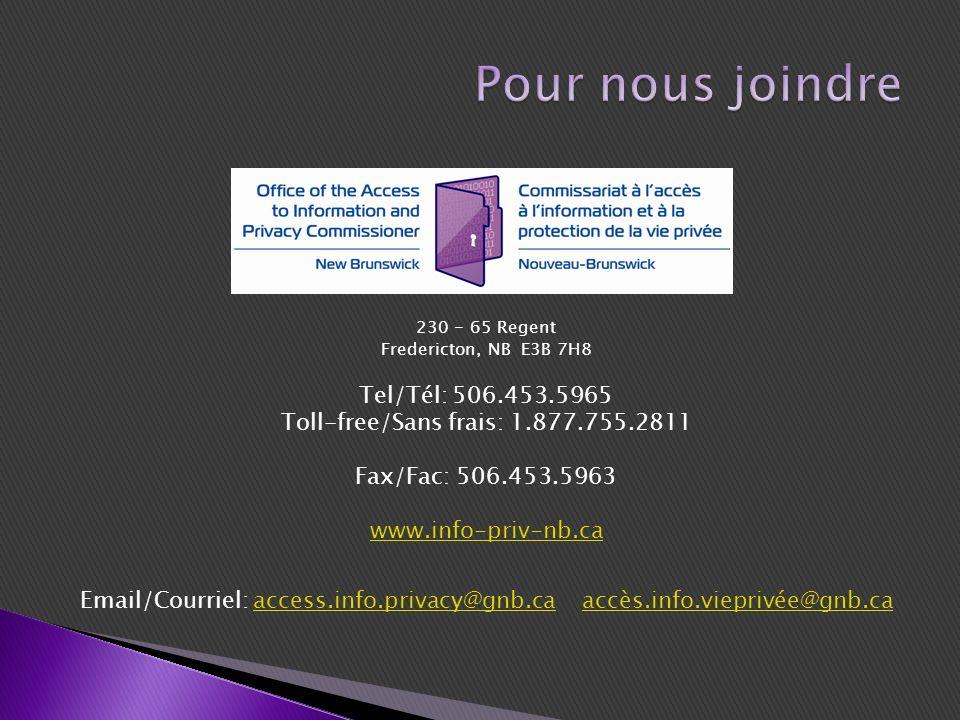 230 - 65 Regent Fredericton, NB E3B 7H8 Tel/Tél: 506.453.5965 Toll-free/Sans frais: 1.877.755.2811 Fax/Fac: 506.453.5963 www.info-priv-nb.ca Email/Courriel: access.info.privacy@gnb.ca accès.info.vieprivée@gnb.caaccess.info.privacy@gnb.caaccès.info.vieprivée@gnb.ca