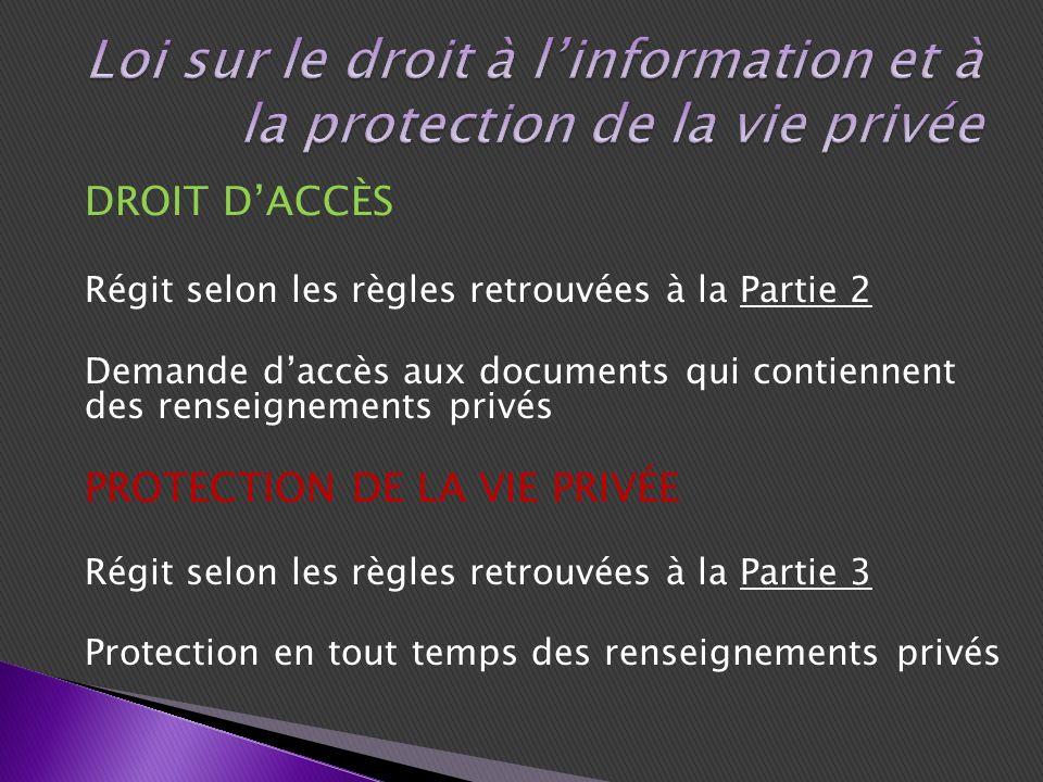 DROIT DACCÈS Régit selon les règles retrouvées à la Partie 2 Demande daccès aux documents qui contiennent des renseignements privés PROTECTION DE LA VIE PRIVÉE Régit selon les règles retrouvées à la Partie 3 Protection en tout temps des renseignements privés