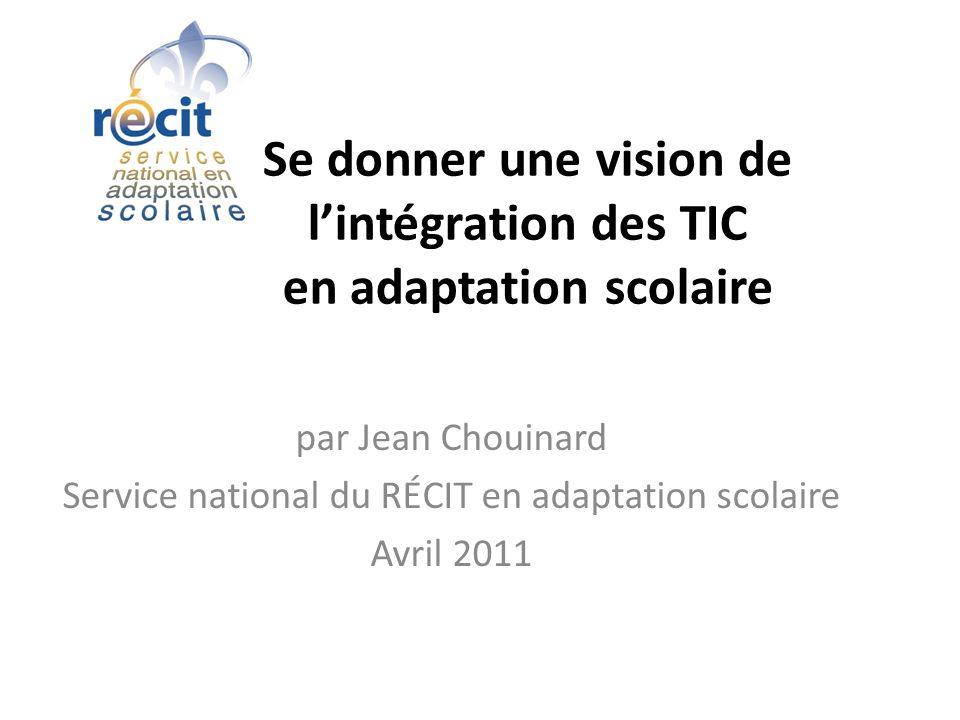 Se donner une vision de lintégration des TIC en adaptation scolaire par Jean Chouinard Service national du RÉCIT en adaptation scolaire Avril 2011