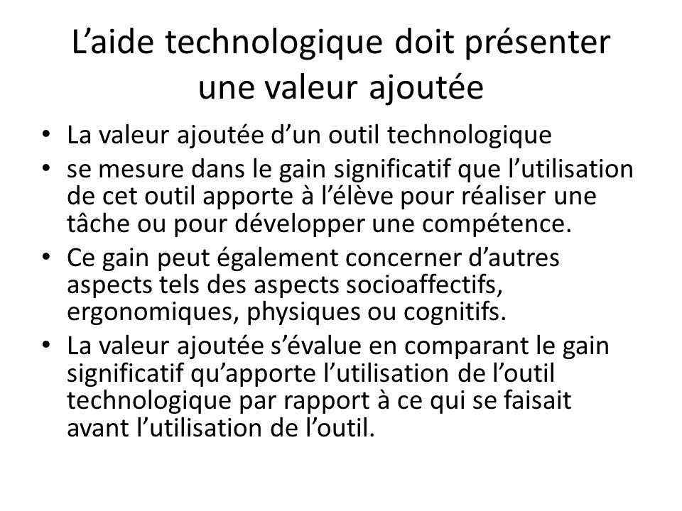 Laide technologique doit présenter une valeur ajoutée La valeur ajoutée dun outil technologique se mesure dans le gain significatif que lutilisation de cet outil apporte à lélève pour réaliser une tâche ou pour développer une compétence.