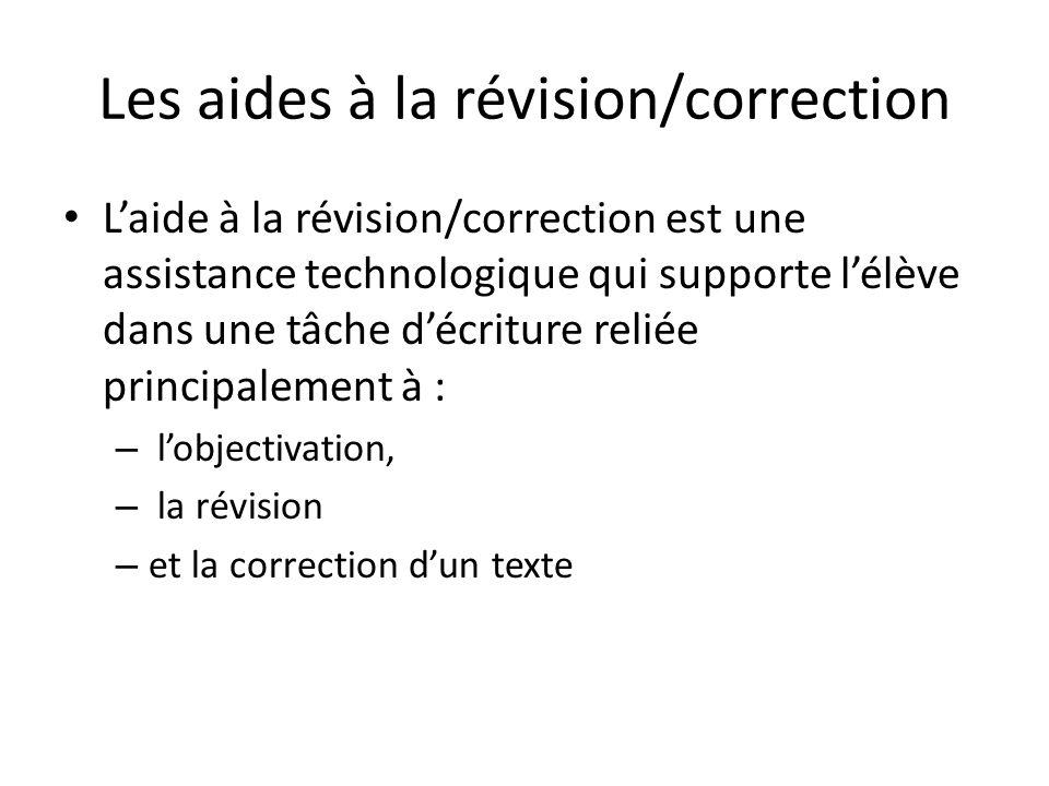 Les aides à la révision/correction Laide à la révision/correction est une assistance technologique qui supporte lélève dans une tâche décriture reliée principalement à : – lobjectivation, – la révision – et la correction dun texte