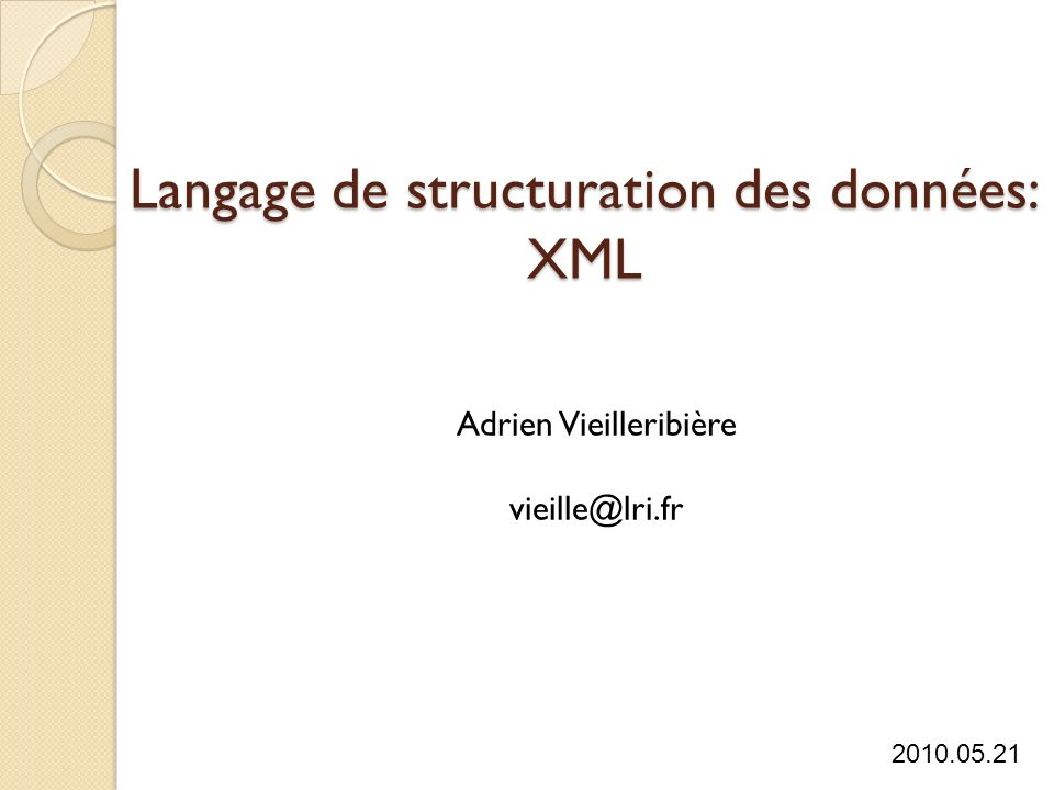 Langage de structuration des données: XML Adrien Vieilleribière vieille@lri.fr 2010.05.21