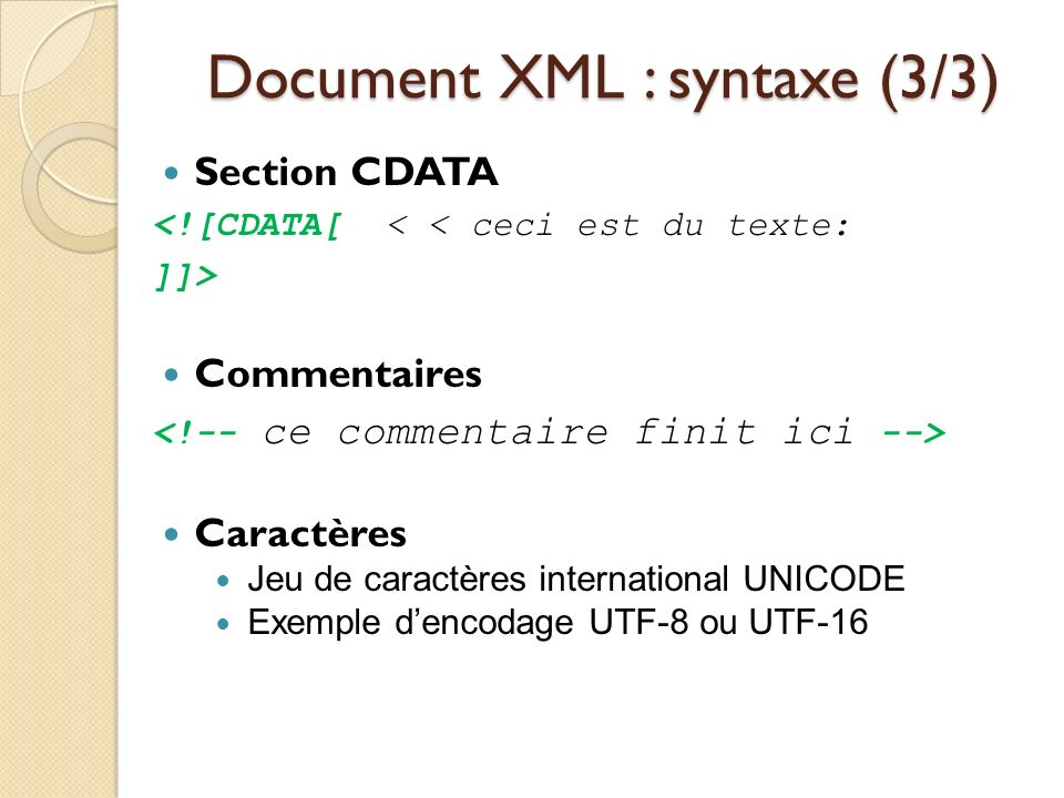 Document XML : syntaxe (3/3) Section CDATA <![CDATA[ < < ceci est du texte: ]]> Commentaires Caractères Jeu de caractères international UNICODE Exempl