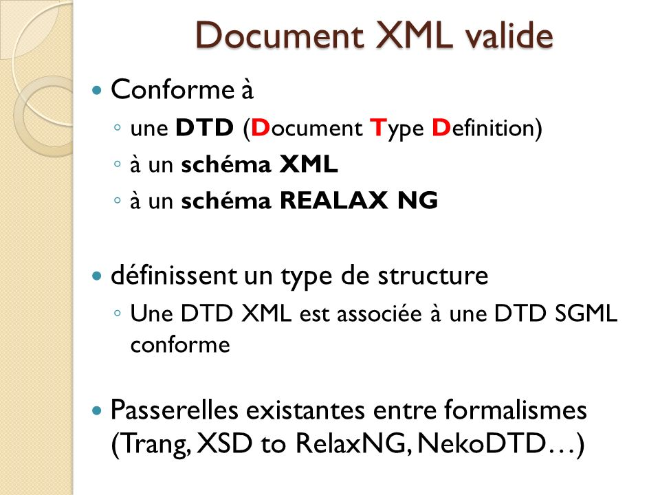 Document XML valide Conforme à une DTD (Document Type Definition) à un schéma XML à un schéma REALAX NG définissent un type de structure Une DTD XML e