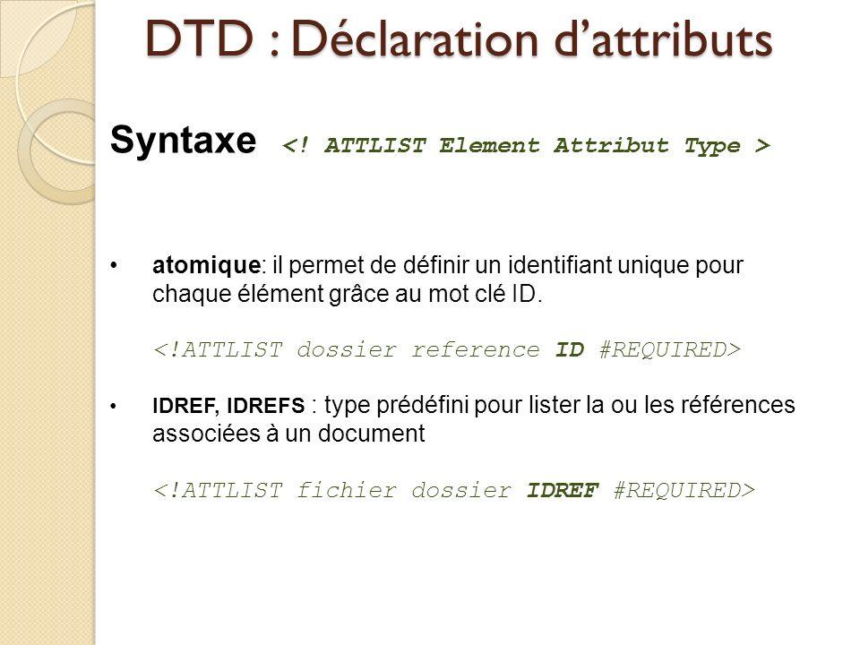 DTD : Déclaration dattributs Syntaxe atomique: il permet de définir un identifiant unique pour chaque élément grâce au mot clé ID. IDREF, IDREFS : typ