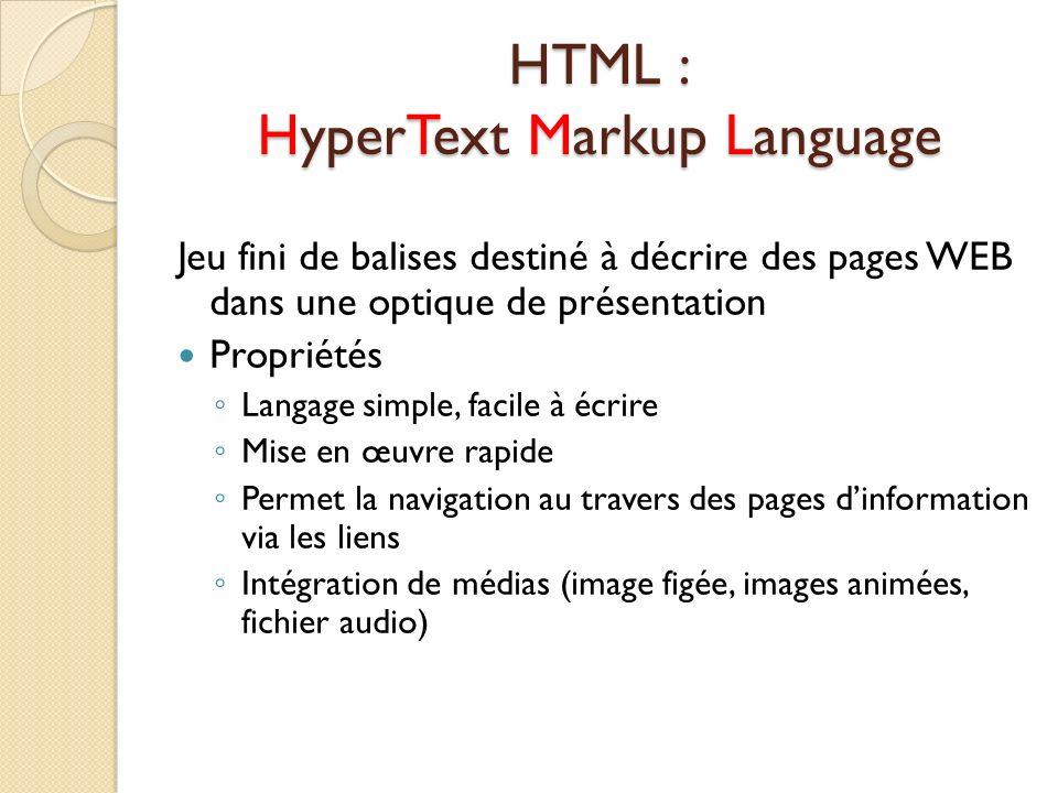HTML : HyperText Markup Language Jeu fini de balises destiné à décrire des pages WEB dans une optique de présentation Propriétés Langage simple, facil