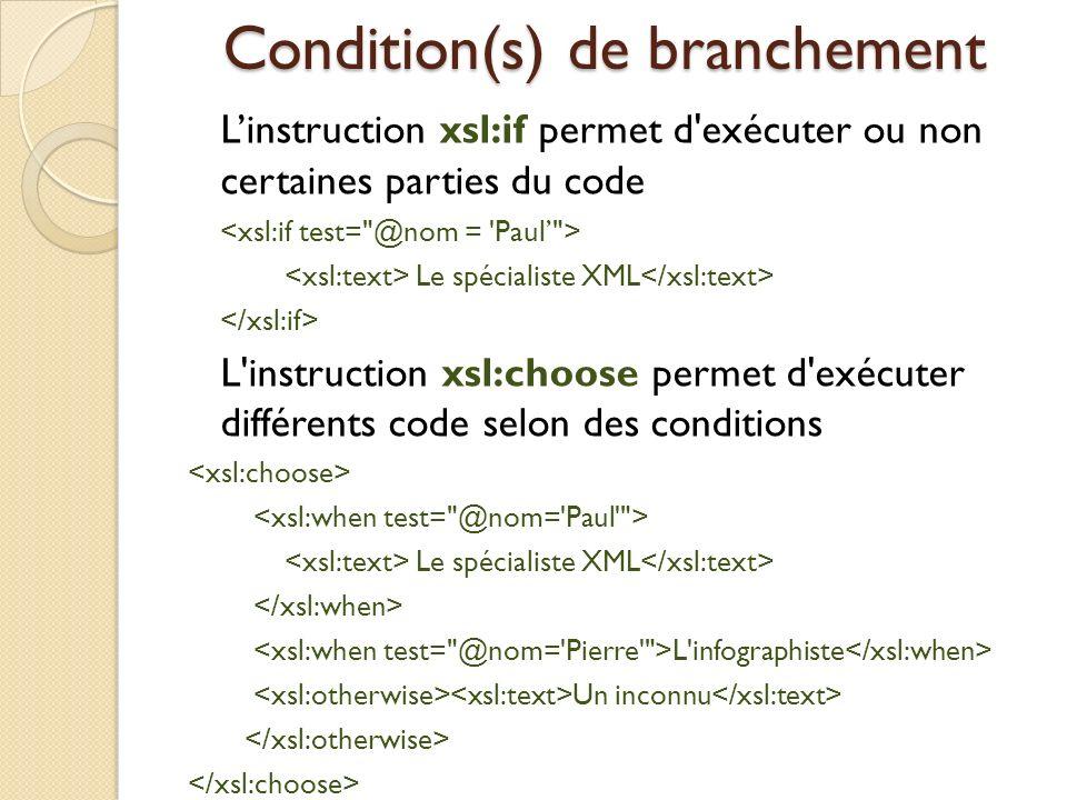 Condition(s) de branchement Linstruction xsl:if permet d'exécuter ou non certaines parties du code Le spécialiste XML L'instruction xsl:choose permet