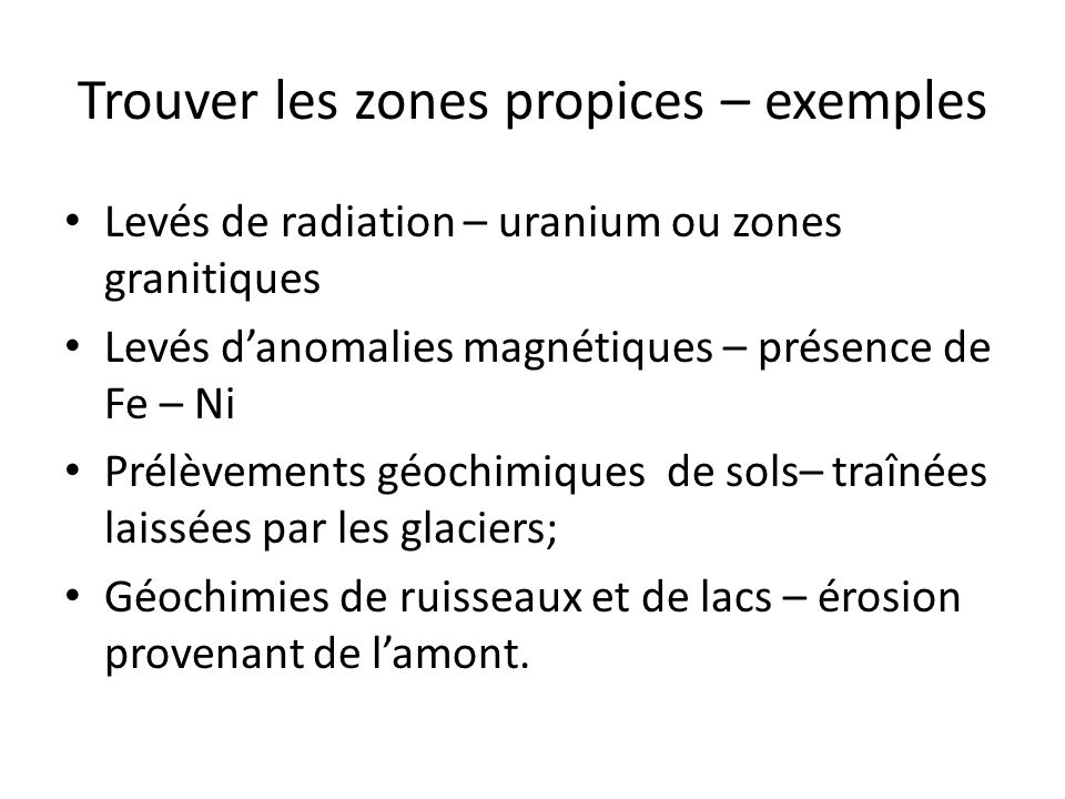 Trouver les zones propices – exemples Levés de radiation – uranium ou zones granitiques Levés danomalies magnétiques – présence de Fe – Ni Prélèvement