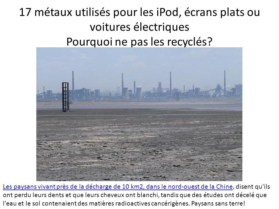 17 métaux utilisés pour les iPod, écrans plats ou voitures électriques Pourquoi ne pas les recyclés? Les paysans vivant près de la décharge de 10 km2,