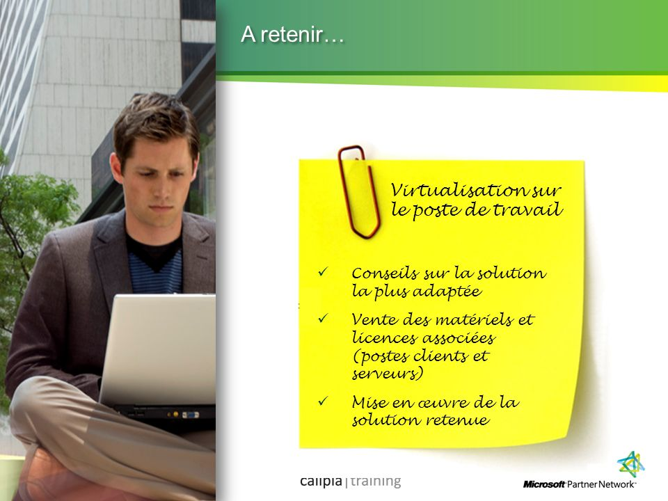 Microsoft Partner Academy – FY11 A retenir… Virtualisation sur le poste de travail Conseils sur la solution la plus adaptée Vente des matériels et lic
