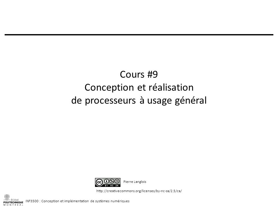 INF3500 : Conception et implémentation de systèmes numériques http://creativecommons.org/licenses/by-nc-sa/2.5/ca/ Pierre Langlois Cours #9 Conception