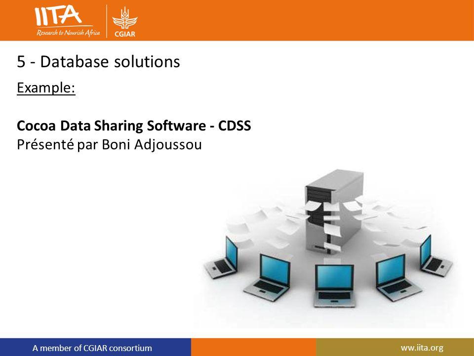 A member of CGIAR consortium 5 - Database solutions Example: Cocoa Data Sharing Software - CDSS Présenté par Boni Adjoussou ww.iita.org