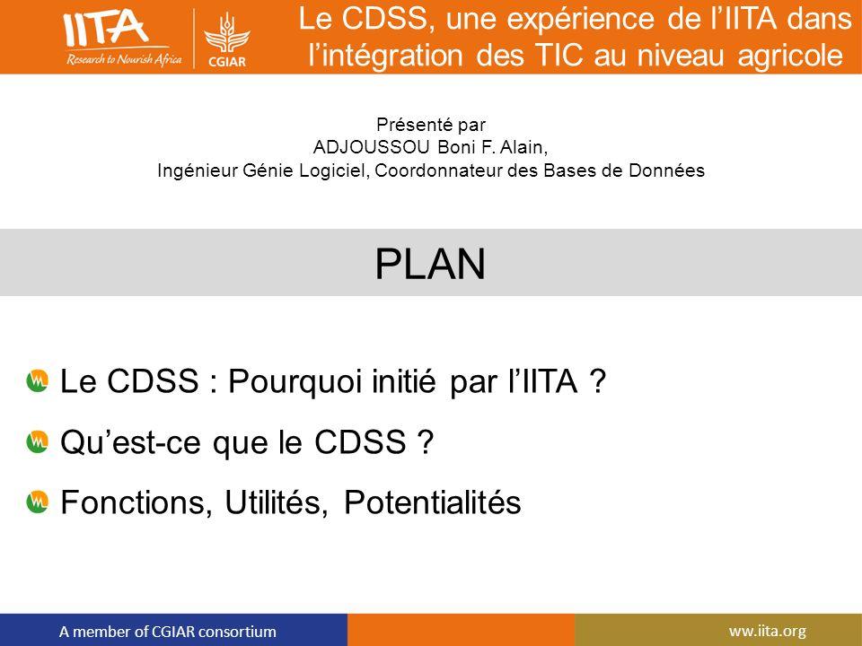 A member of CGIAR consortium ww.iita.org Le CDSS, une expérience de lIITA dans lintégration des TIC au niveau agricole PLAN Le CDSS : Pourquoi initié